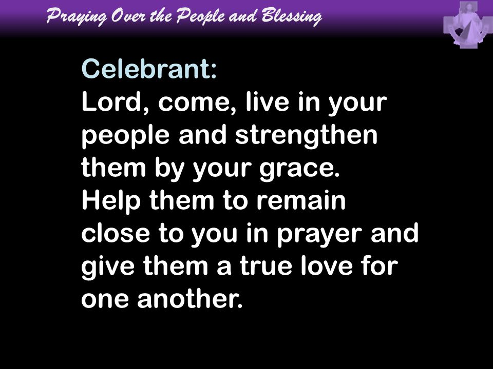 Celebrant: Lord, come, live in your people and strengthen them by your grace. Help them to remain close to you in prayer and give them a true love for