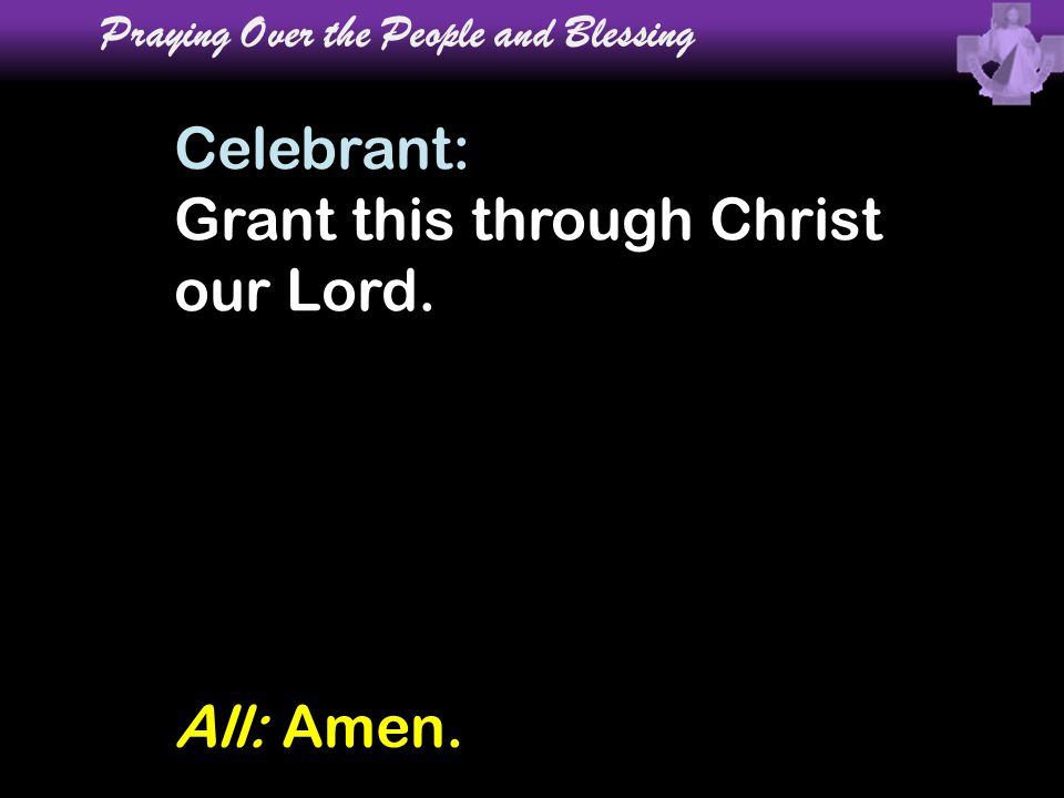 Celebrant: Grant this through Christ our Lord. Praying Over the People and Blessing All: Amen.