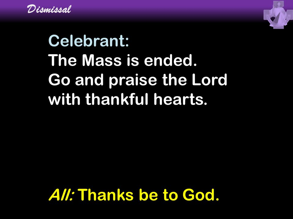 Celebrant: The Mass is ended. Go and praise the Lord with thankful hearts. Dismissal All: Thanks be to God.