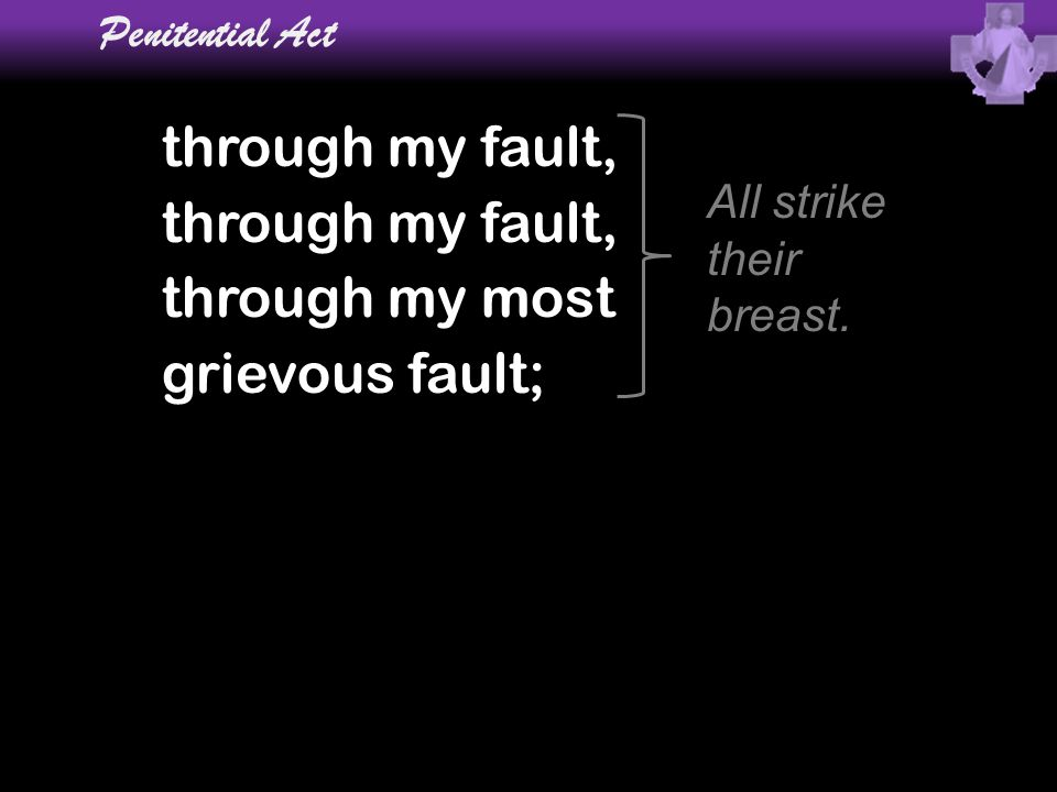 Penitential Act through my fault, through my most grievous fault; All strike their breast.