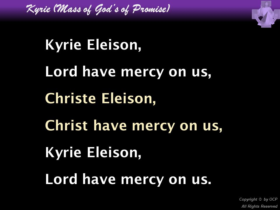 Kyrie (Mass of God's of Promise) Kyrie Eleison, Lord have mercy on us, Christe Eleison, Christ have mercy on us, Kyrie Eleison, Lord have mercy on us.