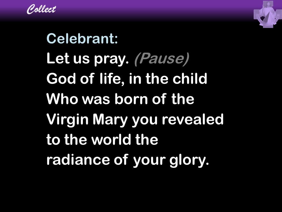 Collect Celebrant: Let us pray. (Pause) God of life, in the child Who was born of the Virgin Mary you revealed to the world the radiance of your glory