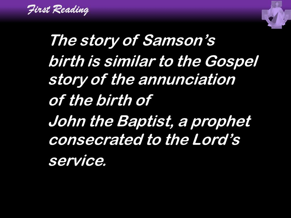 First Reading The story of Samson's birth is similar to the Gospel story of the annunciation of the birth of John the Baptist, a prophet consecrated t