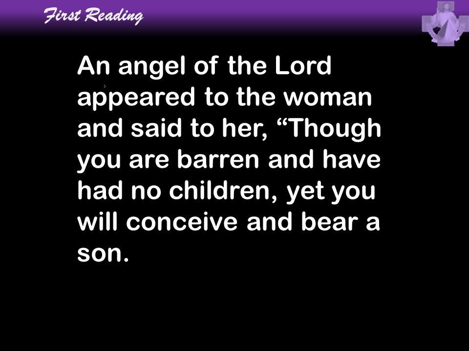"First Reading An angel of the Lord appeared to the woman and said to her, ""Though you are barren and have had no children, yet you will conceive and b"