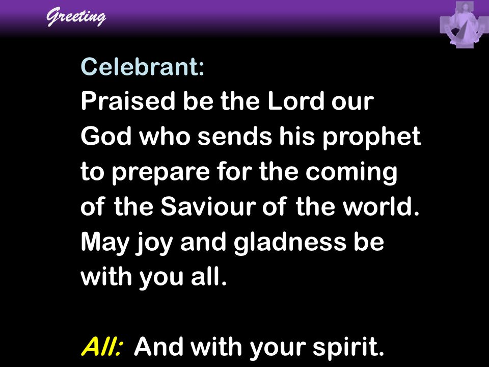 Greeting Celebrant: Praised be the Lord our God who sends his prophet to prepare for the coming of the Saviour of the world. May joy and gladness be w