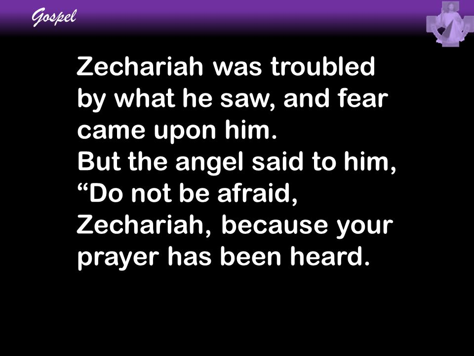 "Zechariah was troubled by what he saw, and fear came upon him. But the angel said to him, ""Do not be afraid, Zechariah, because your prayer has been h"