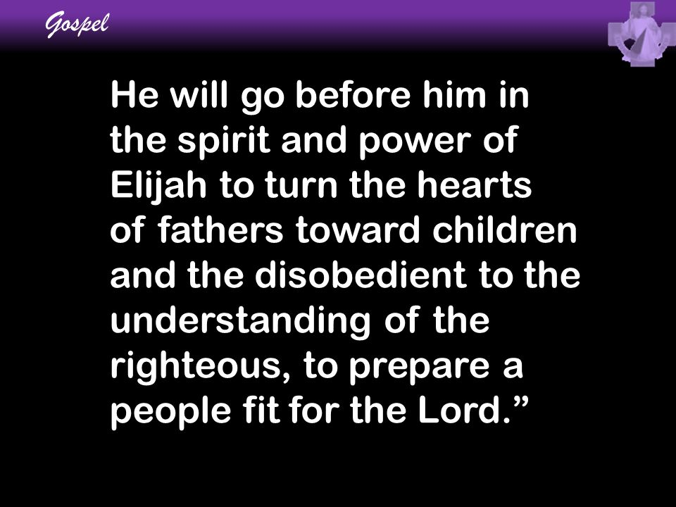 He will go before him in the spirit and power of Elijah to turn the hearts of fathers toward children and the disobedient to the understanding of the