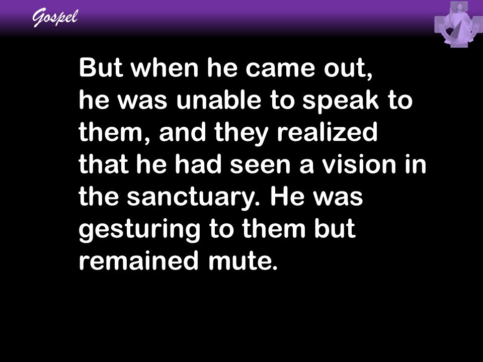 But when he came out, he was unable to speak to them, and they realized that he had seen a vision in the sanctuary. He was gesturing to them but remai