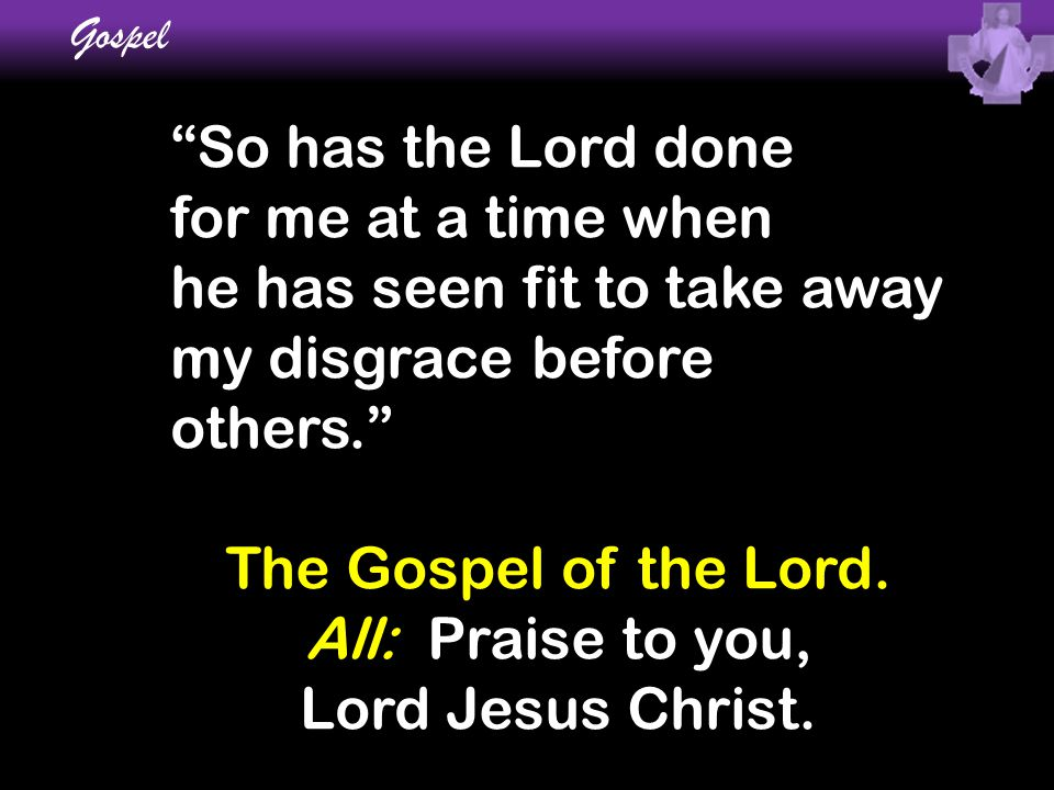 """So has the Lord done for me at a time when he has seen fit to take away my disgrace before others."" The Gospel of the Lord. All: Praise to you, Lord"