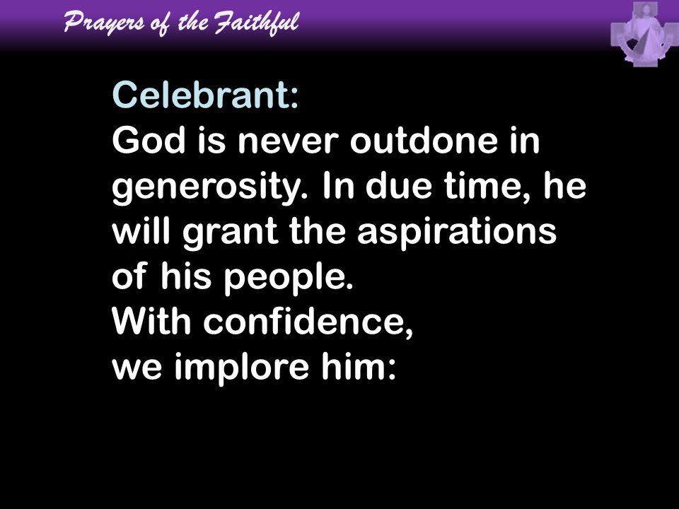 Celebrant: God is never outdone in generosity. In due time, he will grant the aspirations of his people. With confidence, we implore him: Prayers of t