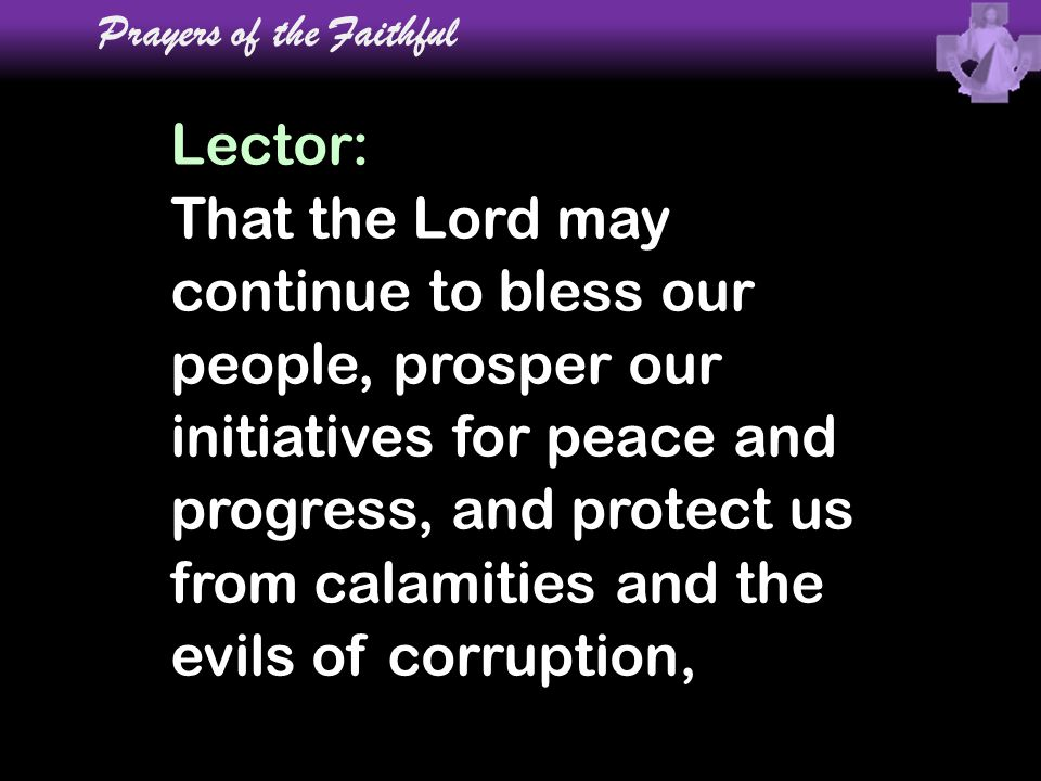 Lector: That the Lord may continue to bless our people, prosper our initiatives for peace and progress, and protect us from calamities and the evils o