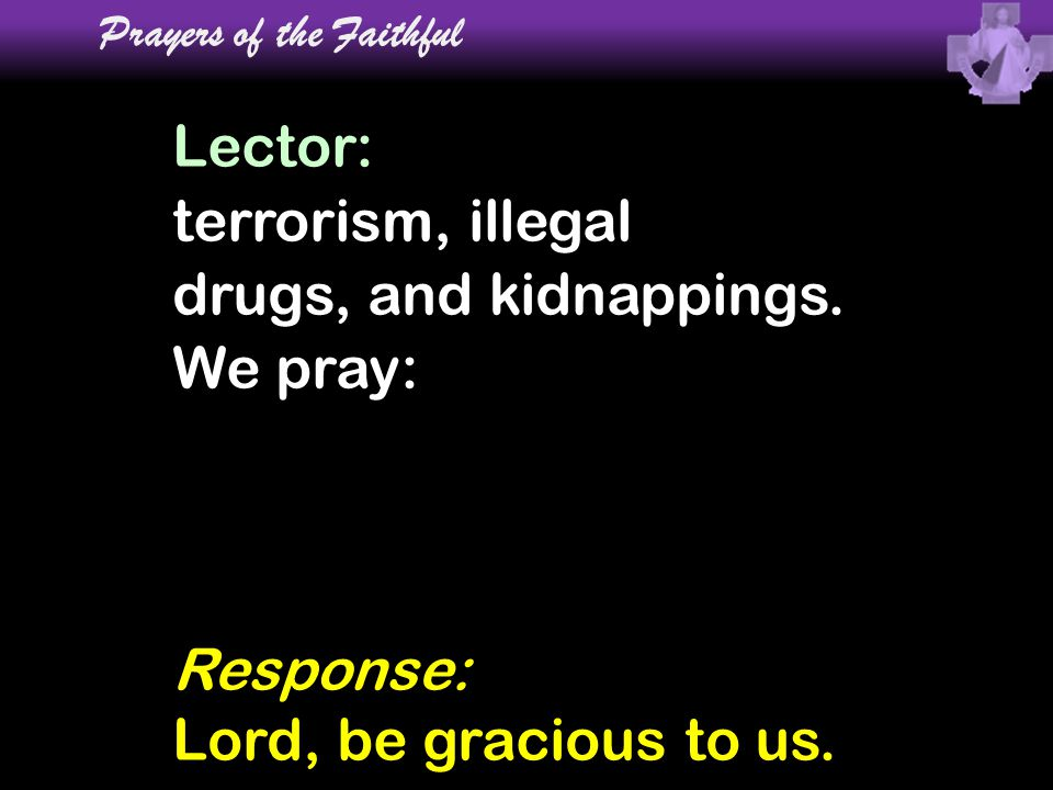 Lector: terrorism, illegal drugs, and kidnappings. We pray: Prayers of the Faithful Response: Lord, be gracious to us.