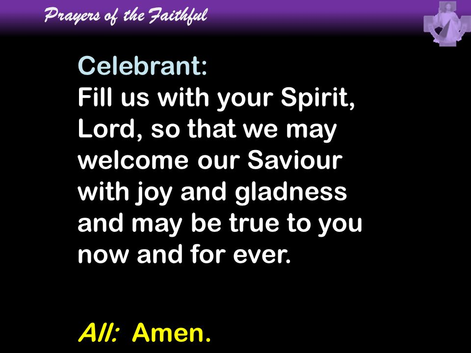 Celebrant: Fill us with your Spirit, Lord, so that we may welcome our Saviour with joy and gladness and may be true to you now and for ever. Prayers o