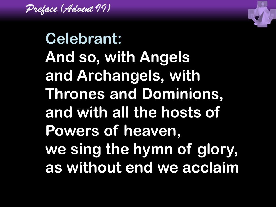 Celebrant: And so, with Angels and Archangels, with Thrones and Dominions, and with all the hosts of Powers of heaven, we sing the hymn of glory, as w