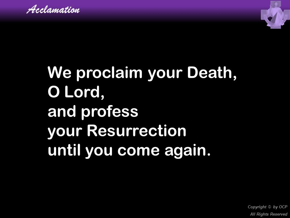 We proclaim your Death, O Lord, and profess your Resurrection until you come again. Acclamation Copyright © by OCP All Rights Reserved