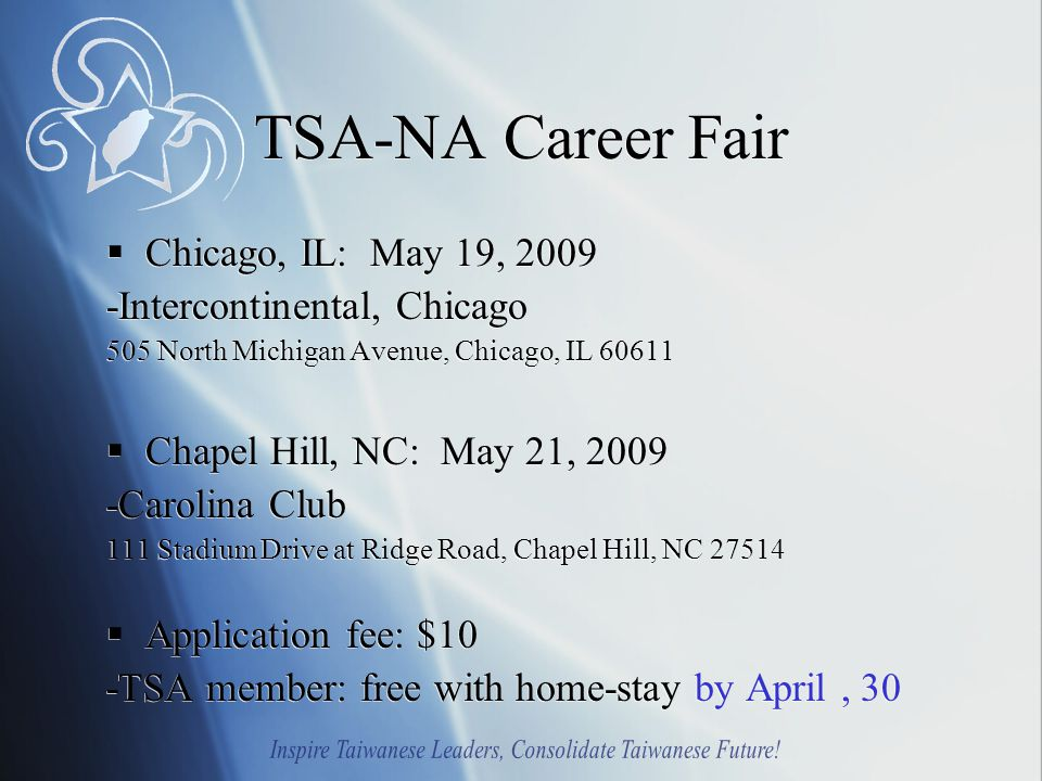 TSA-NA Career Fair  Chicago, IL: May 19, 2009 -Intercontinental, Chicago 505 North Michigan Avenue, Chicago, IL 60611  Chapel Hill, NC: May 21, 2009 -Carolina Club 111 Stadium Drive at Ridge Road, Chapel Hill, NC 27514  Application fee: $10 -TSA member: free with home-stay by April, 30  Chicago, IL: May 19, 2009 -Intercontinental, Chicago 505 North Michigan Avenue, Chicago, IL 60611  Chapel Hill, NC: May 21, 2009 -Carolina Club 111 Stadium Drive at Ridge Road, Chapel Hill, NC 27514  Application fee: $10 -TSA member: free with home-stay by April, 30