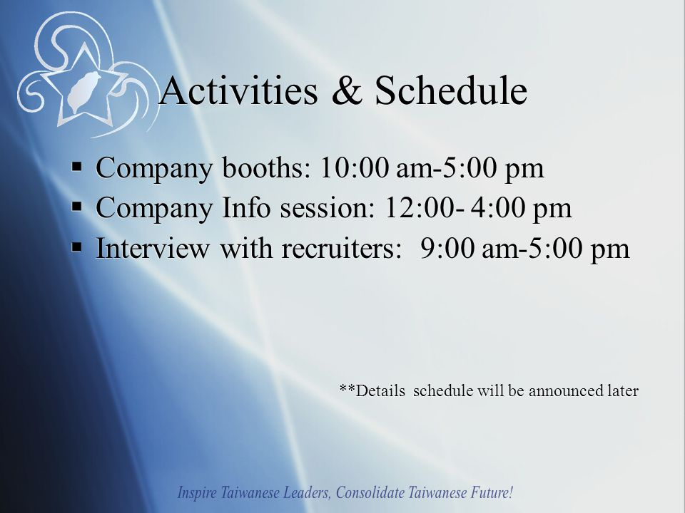 Activities & Schedule  Company booths: 10:00 am-5:00 pm  Company Info session: 12:00- 4:00 pm  Interview with recruiters: 9:00 am-5:00 pm **Details schedule will be announced later  Company booths: 10:00 am-5:00 pm  Company Info session: 12:00- 4:00 pm  Interview with recruiters: 9:00 am-5:00 pm **Details schedule will be announced later