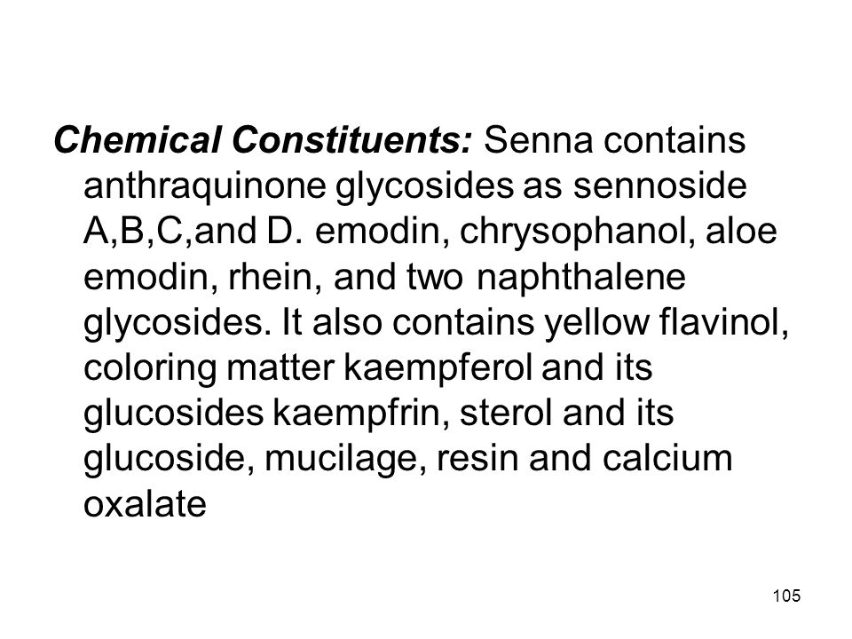 105 Chemical Constituents: Senna contains anthraquinone glycosides as sennoside A,B,C,and D. emodin, chrysophanol, aloe emodin, rhein, and two naphtha