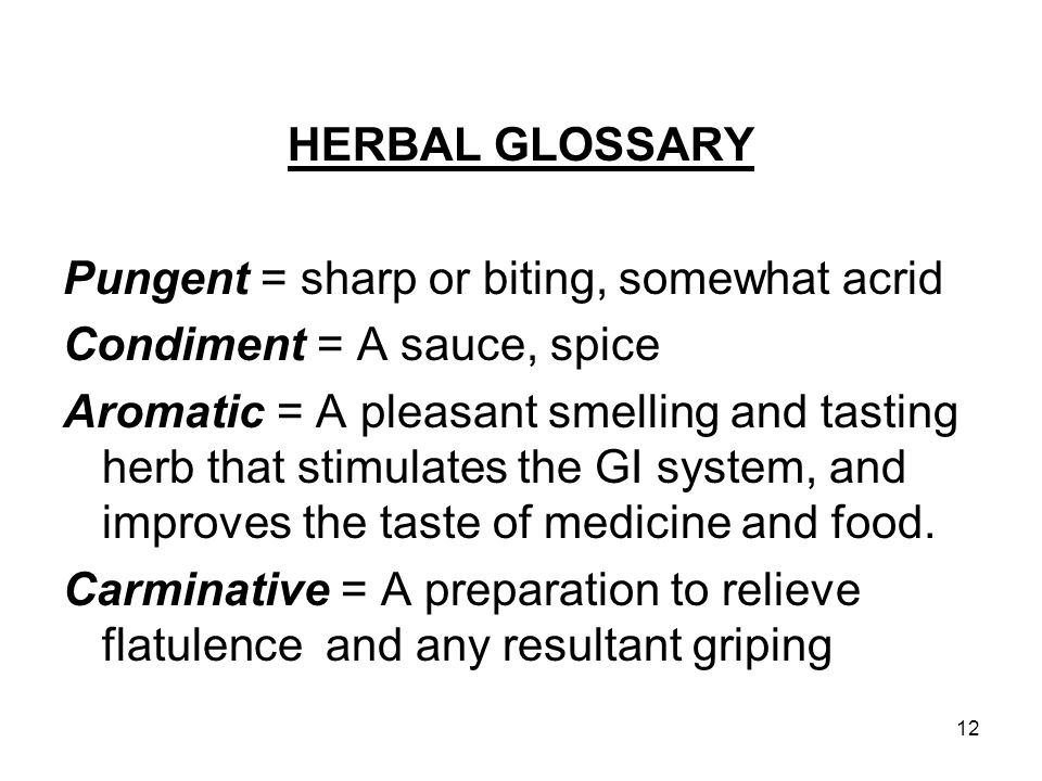 12 HERBAL GLOSSARY Pungent = sharp or biting, somewhat acrid Condiment = A sauce, spice Aromatic = A pleasant smelling and tasting herb that stimulate
