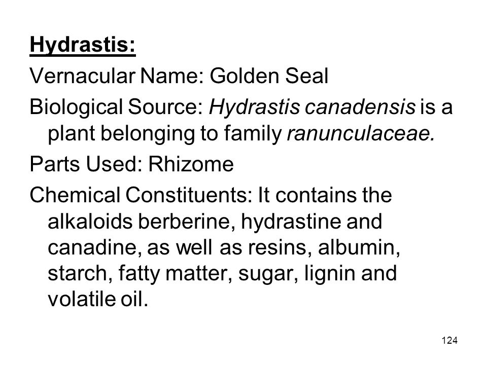 124 Hydrastis: Vernacular Name: Golden Seal Biological Source: Hydrastis canadensis is a plant belonging to family ranunculaceae. Parts Used: Rhizome