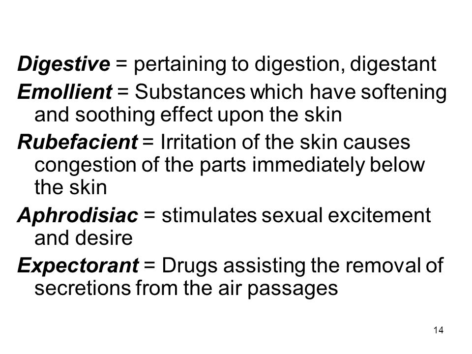 14 Digestive = pertaining to digestion, digestant Emollient = Substances which have softening and soothing effect upon the skin Rubefacient = Irritati