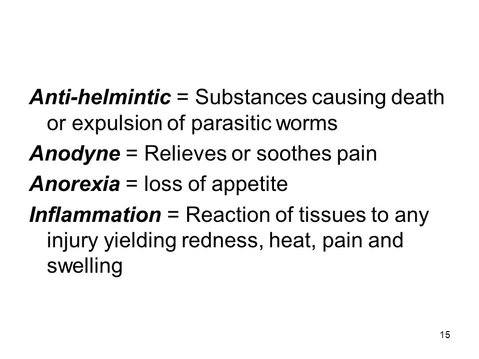 15 Anti-helmintic = Substances causing death or expulsion of parasitic worms Anodyne = Relieves or soothes pain Anorexia = loss of appetite Inflammati