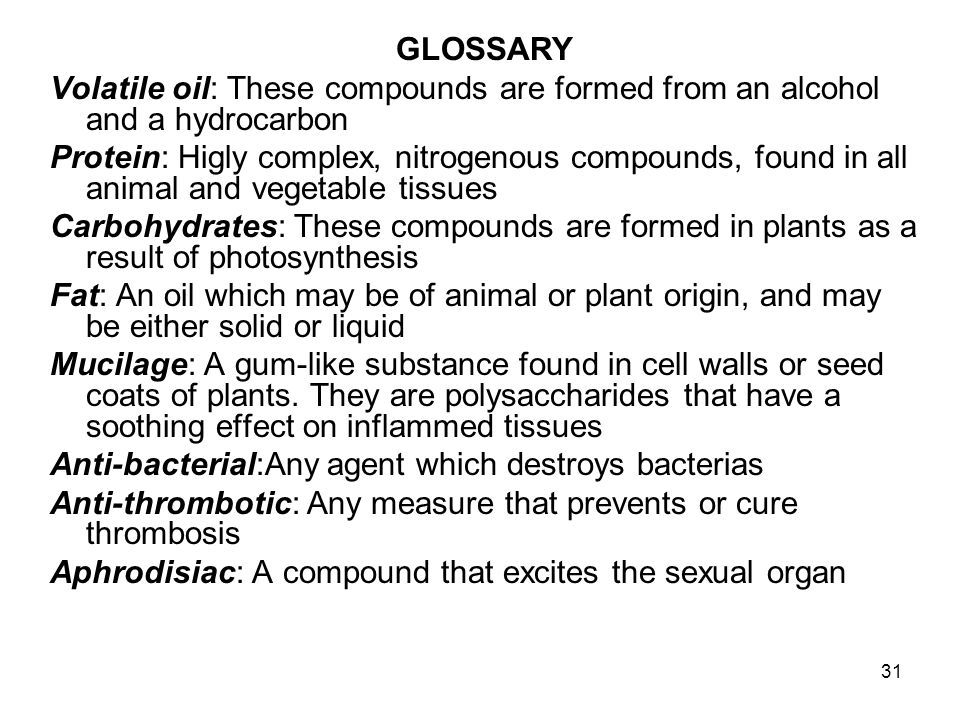 31 GLOSSARY Volatile oil: These compounds are formed from an alcohol and a hydrocarbon Protein: Higly complex, nitrogenous compounds, found in all ani