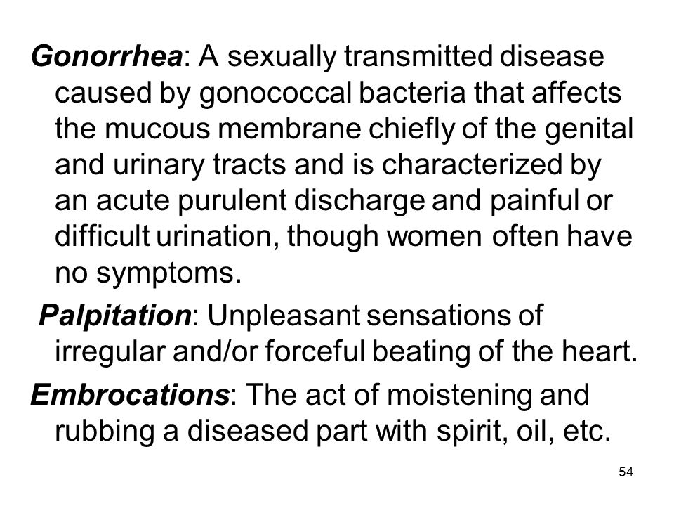 54 Gonorrhea: A sexually transmitted disease caused by gonococcal bacteria that affects the mucous membrane chiefly of the genital and urinary tracts