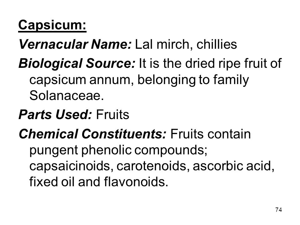 74 Capsicum: Vernacular Name: Lal mirch, chillies Biological Source: It is the dried ripe fruit of capsicum annum, belonging to family Solanaceae. Par