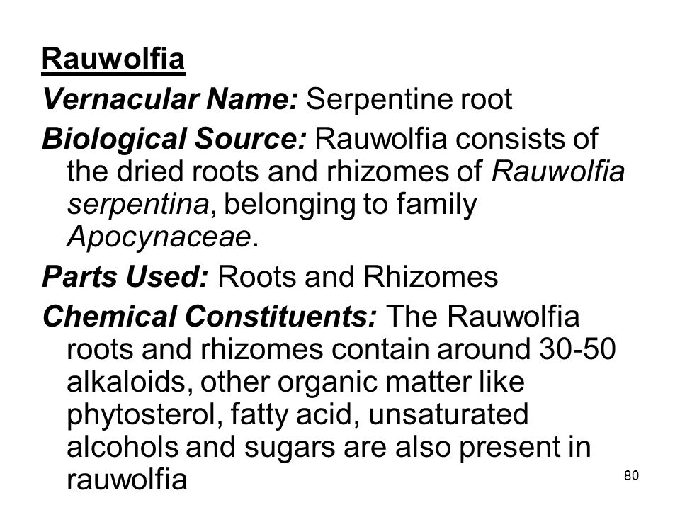 80 Rauwolfia Vernacular Name: Serpentine root Biological Source: Rauwolfia consists of the dried roots and rhizomes of Rauwolfia serpentina, belonging