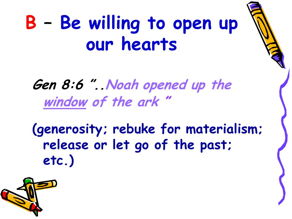 B – Be willing to open up our hearts Gen 8:6 ..Noah opened up the window of the ark (generosity; rebuke for materialism; release or let go of the past; etc.)