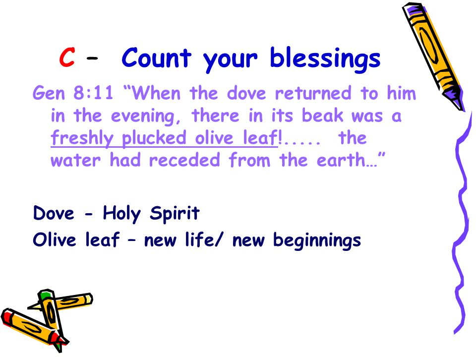 C – Count your blessings Gen 8:11 When the dove returned to him in the evening, there in its beak was a freshly plucked olive leaf!.....