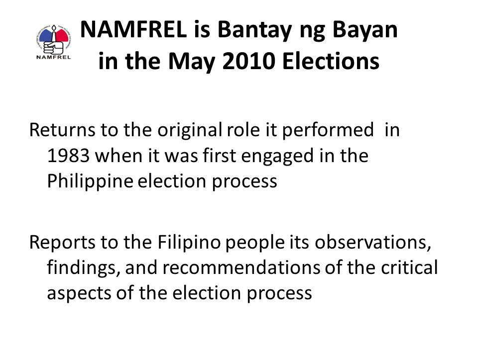 NAMFREL is Bantay ng Bayan in the May 2010 Elections Returns to the original role it performed in 1983 when it was first engaged in the Philippine election process Reports to the Filipino people its observations, findings, and recommendations of the critical aspects of the election process