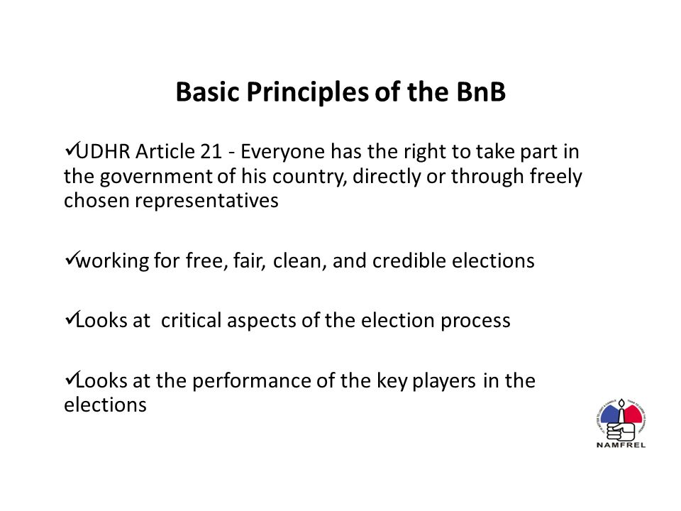 Basic Principles of the BnB UDHR Article 21 - Everyone has the right to take part in the government of his country, directly or through freely chosen representatives working for free, fair, clean, and credible elections Looks at critical aspects of the election process Looks at the performance of the key players in the elections