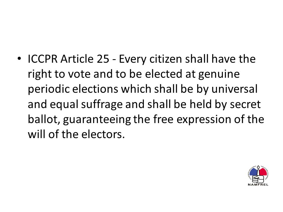 ICCPR Article 25 - Every citizen shall have the right to vote and to be elected at genuine periodic elections which shall be by universal and equal suffrage and shall be held by secret ballot, guaranteeing the free expression of the will of the electors.