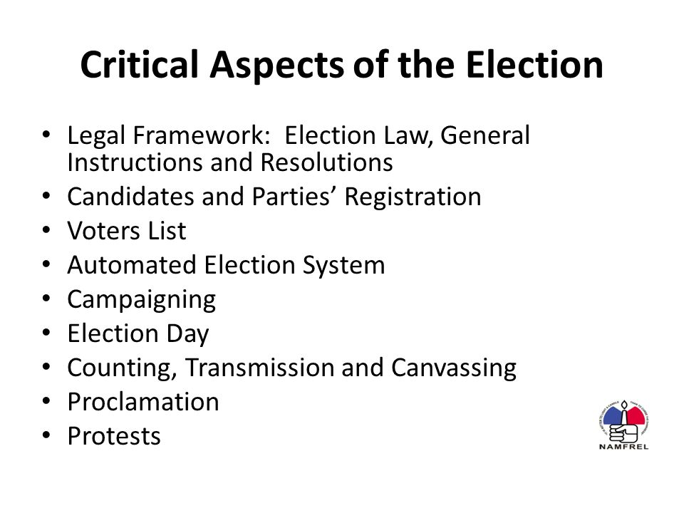Critical Aspects of the Election Legal Framework: Election Law, General Instructions and Resolutions Candidates and Parties' Registration Voters List Automated Election System Campaigning Election Day Counting, Transmission and Canvassing Proclamation Protests