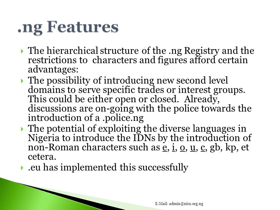  The hierarchical structure of the.ng Registry and the restrictions to characters and figures afford certain advantages:  The possibility of introducing new second level domains to serve specific trades or interest groups.