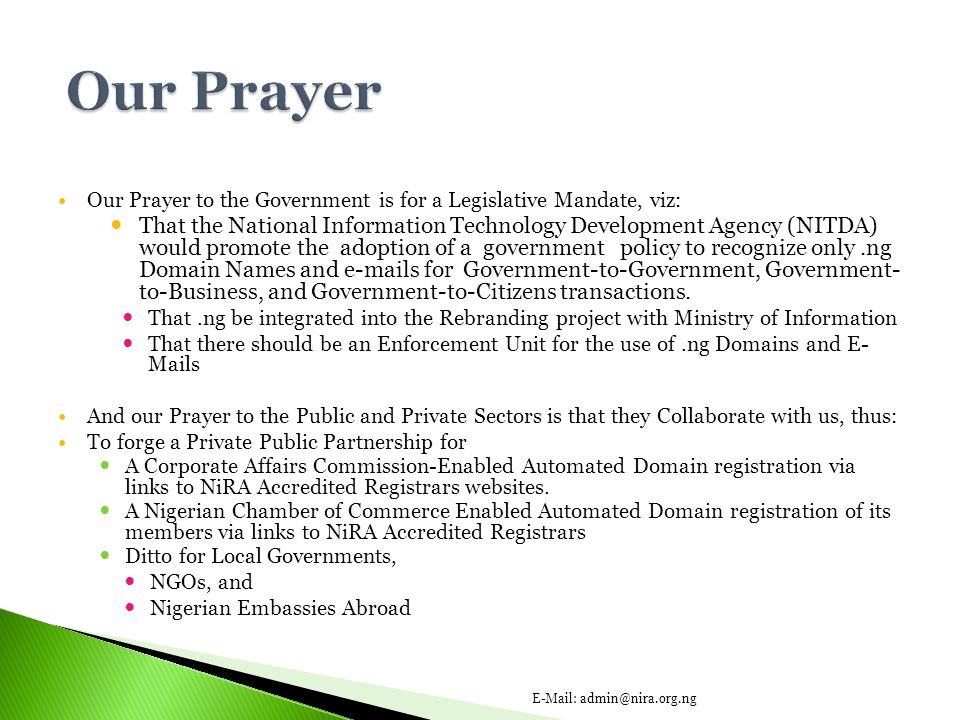 Our Prayer to the Government is for a Legislative Mandate, viz: That the National Information Technology Development Agency (NITDA) would promote the adoption of a government policy to recognize only.ng Domain Names and e-mails for Government-to-Government, Government- to-Business, and Government-to-Citizens transactions.