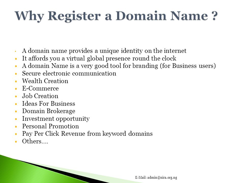 A domain name provides a unique identity on the internet It affords you a virtual global presence round the clock A domain Name is a very good tool for branding (for Business users) Secure electronic communication Wealth Creation E-Commerce Job Creation Ideas For Business Domain Brokerage Investment opportunity Personal Promotion Pay Per Click Revenue from keyword domains Others….