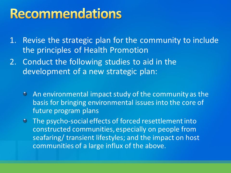 1.Revise the strategic plan for the community to include the principles of Health Promotion 2.Conduct the following studies to aid in the development of a new strategic plan: An environmental impact study of the community as the basis for bringing environmental issues into the core of future program plans The psycho-social effects of forced resettlement into constructed communities, especially on people from seafaring/ transient lifestyles; and the impact on host communities of a large influx of the above.