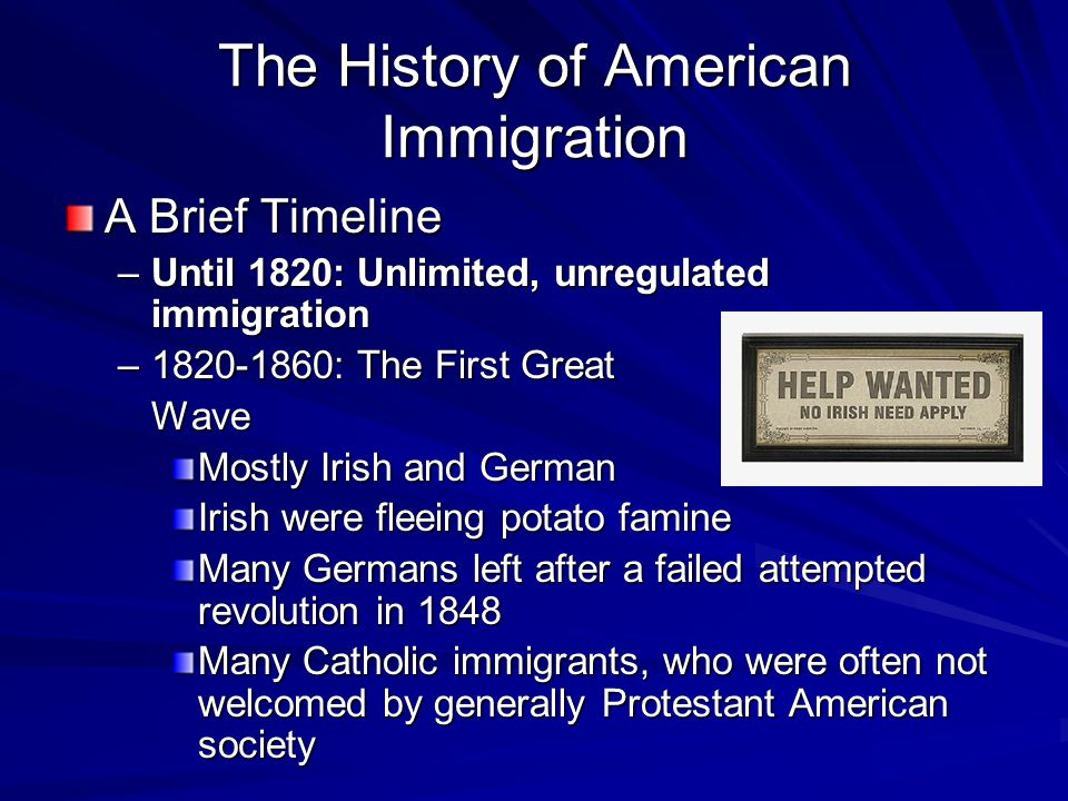 A Brief Timeline –Until 1820: Unlimited, unregulated immigration –1820-1860: The First Great Wave Mostly Irish and German Irish were fleeing potato famine Many Germans left after a failed attempted revolution in 1848 Many Catholic immigrants, who were often not welcomed by generally Protestant American society The History of American Immigration