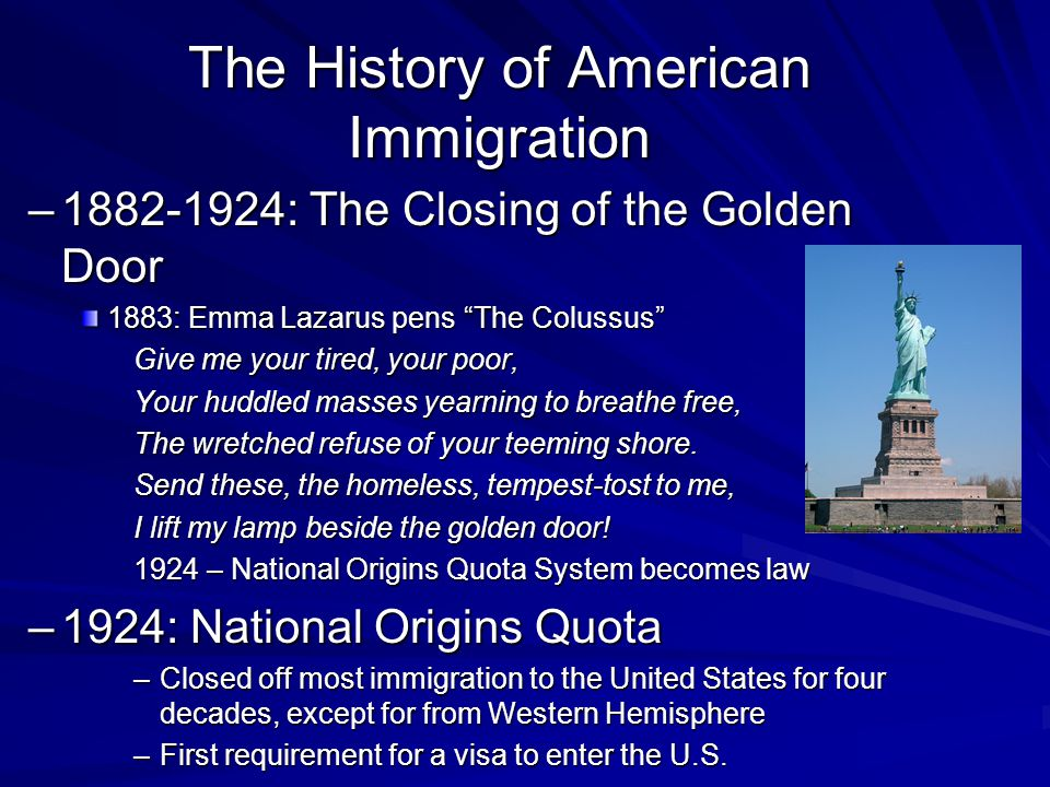 –1882-1924: The Closing of the Golden Door 1883: Emma Lazarus pens The Colussus Give me your tired, your poor, Your huddled masses yearning to breathe free, The wretched refuse of your teeming shore.