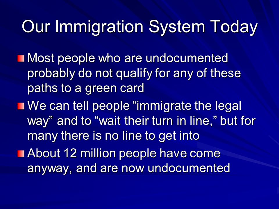 Our Immigration System Today Most people who are undocumented probably do not qualify for any of these paths to a green card We can tell people immigrate the legal way and to wait their turn in line, but for many there is no line to get into About 12 million people have come anyway, and are now undocumented