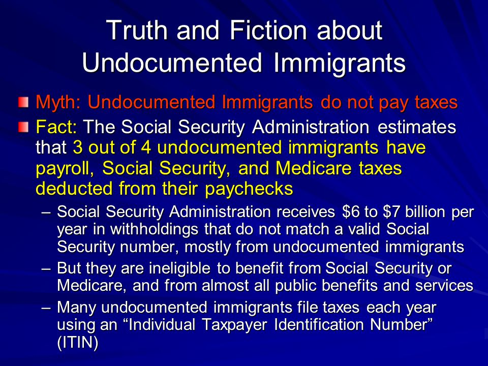 Truth and Fiction about Undocumented Immigrants Myth: Undocumented Immigrants do not pay taxes Fact: The Social Security Administration estimates that 3 out of 4 undocumented immigrants have payroll, Social Security, and Medicare taxes deducted from their paychecks –Social Security Administration receives $6 to $7 billion per year in withholdings that do not match a valid Social Security number, mostly from undocumented immigrants –But they are ineligible to benefit from Social Security or Medicare, and from almost all public benefits and services –Many undocumented immigrants file taxes each year using an Individual Taxpayer Identification Number (ITIN)