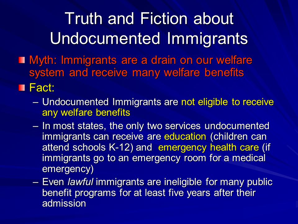 Truth and Fiction about Undocumented Immigrants Myth: Immigrants are a drain on our welfare system and receive many welfare benefits Fact: –Undocumented Immigrants are not eligible to receive any welfare benefits –In most states, the only two services undocumented immigrants can receive are education (children can attend schools K-12) and emergency health care (if immigrants go to an emergency room for a medical emergency) –Even lawful immigrants are ineligible for many public benefit programs for at least five years after their admission
