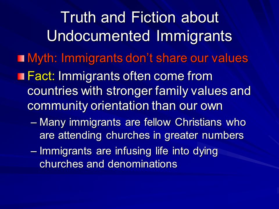 Truth and Fiction about Undocumented Immigrants Myth: Immigrants don't share our values Fact: Immigrants often come from countries with stronger family values and community orientation than our own –Many immigrants are fellow Christians who are attending churches in greater numbers –Immigrants are infusing life into dying churches and denominations