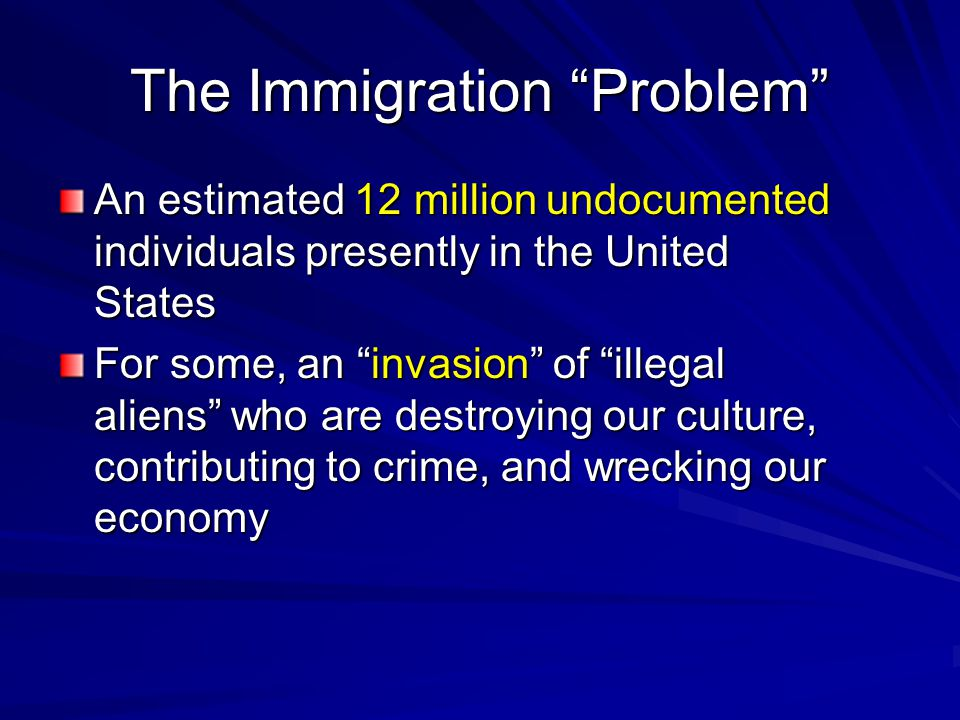 The Immigration Problem An estimated 12 million undocumented individuals presently in the United States For some, an invasion of illegal aliens who are destroying our culture, contributing to crime, and wrecking our economy