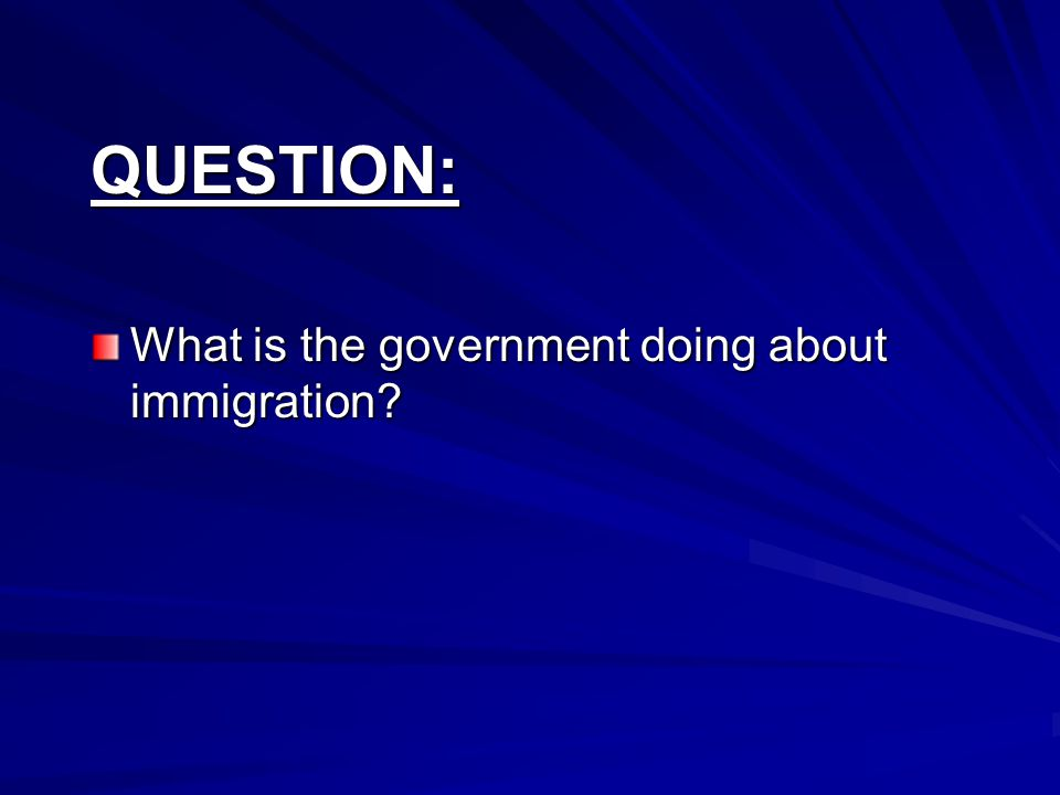 QUESTION: What is the government doing about immigration?