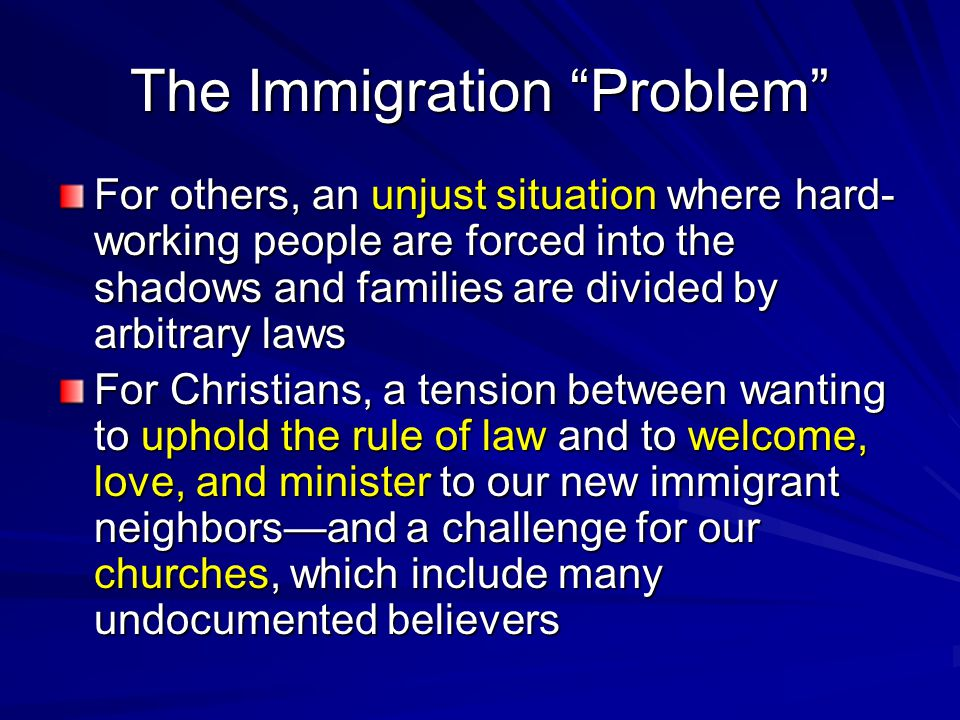 The Immigration Problem For others, an unjust situation where hard- working people are forced into the shadows and families are divided by arbitrary laws For Christians, a tension between wanting to uphold the rule of law and to welcome, love, and minister to our new immigrant neighbors—and a challenge for our churches, which include many undocumented believers