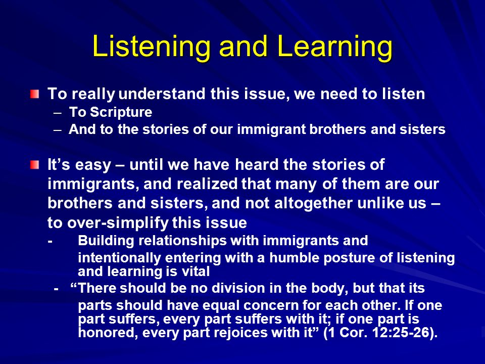 Listening and Learning To really understand this issue, we need to listen – –To Scripture – –And to the stories of our immigrant brothers and sisters It's easy – until we have heard the stories of immigrants, and realized that many of them are our brothers and sisters, and not altogether unlike us – to over-simplify this issue -Building relationships with immigrants and intentionally entering with a humble posture of listening and learning is vital - There should be no division in the body, but that its parts should have equal concern for each other.